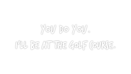 You do you, I'll be at the golf course!